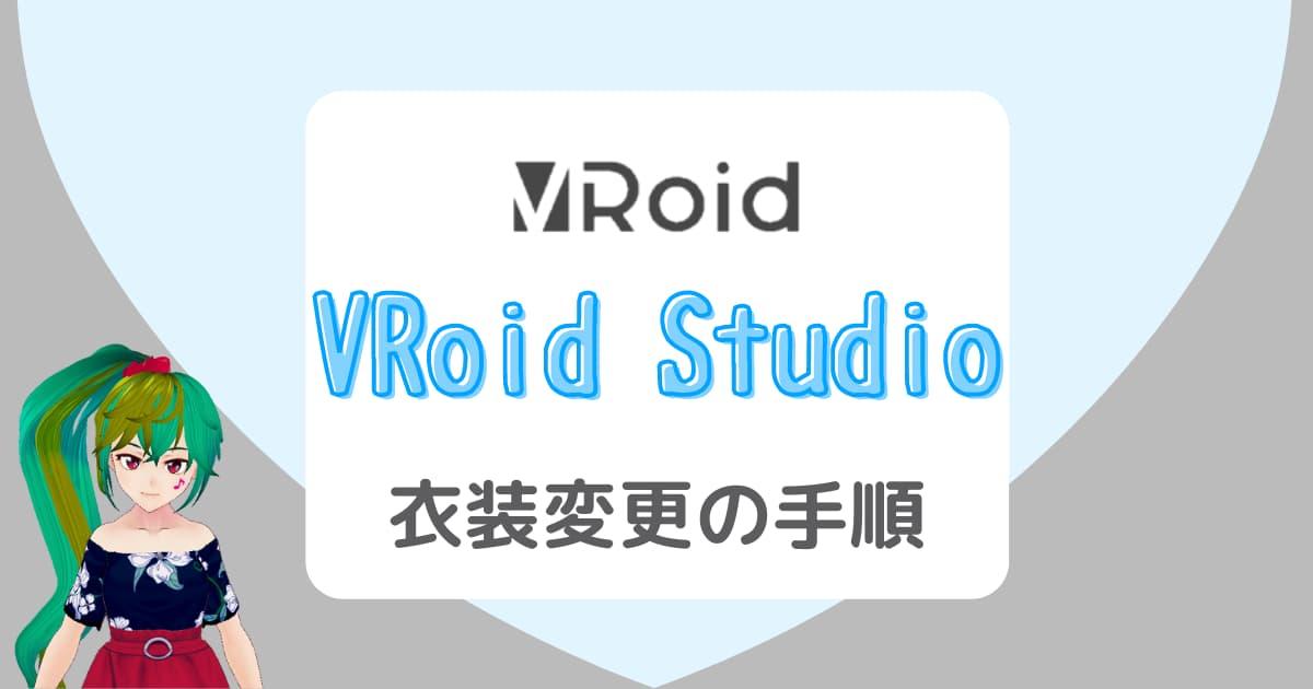 【VRoid Studio】衣装変更(着替え)の方法は?一連の流れを画像で説明!